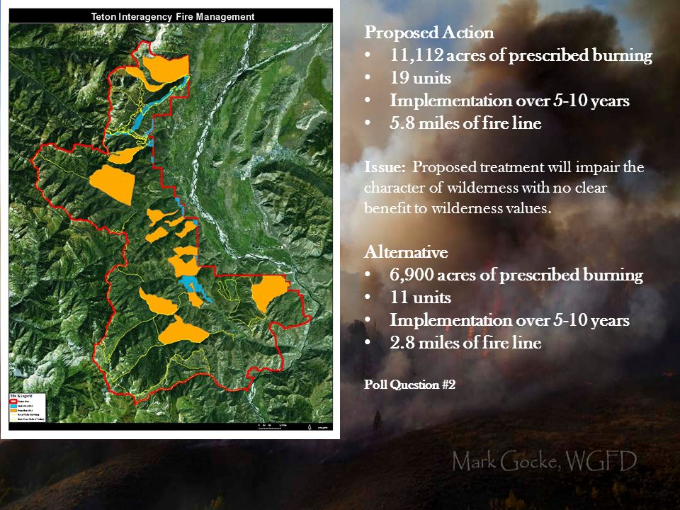 Proposed Action 11,112 acres of prescribed burning 19 units Implementation over 5-10 years 5.8 miles of fire line Issue: Proposed treatment will impair the character of wilderness with no clear benefit to wilderness values.