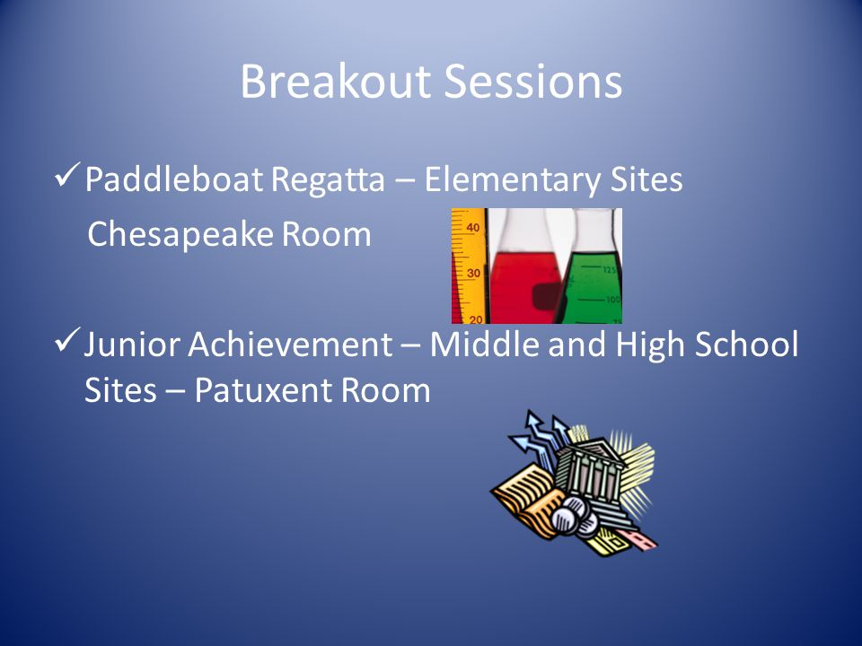 Breakout Sessions Paddleboat Regatta – Elementary Sites Chesapeake Room Junior Achievement – Middle and High School Sites – Patuxent Room