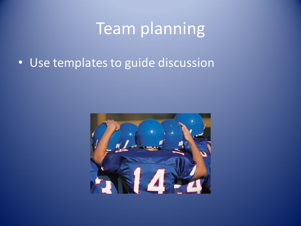 Team planning Use templates to guide discussion
