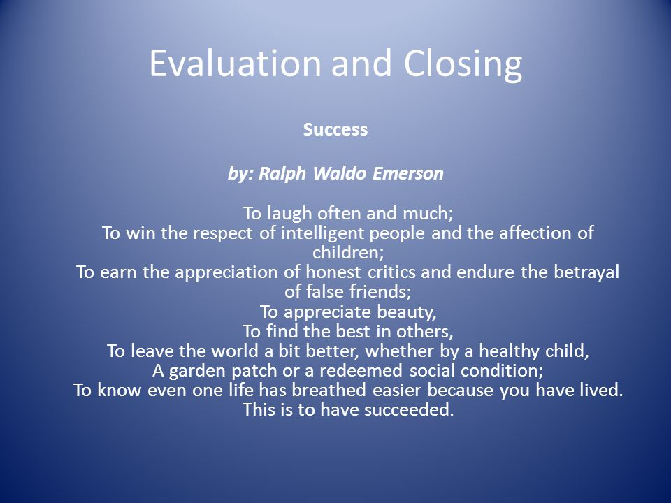 Evaluation and Closing Success by: Ralph Waldo Emerson To laugh often and much; To win the respect of intelligent people and the affection of children; To earn the appreciation of honest critics and endure the betrayal of false friends; To appreciate beauty, To find the best in others, To leave the world a bit better, whether by a healthy child, A garden patch or a redeemed social condition; To know even one life has breathed easier because you have lived.