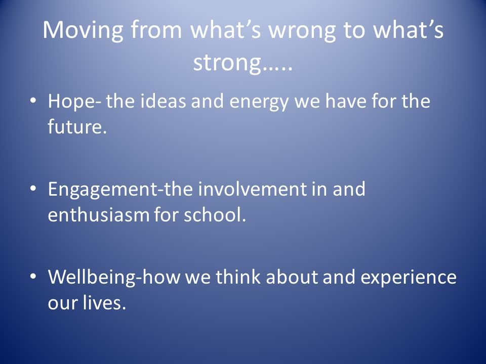 Moving from whats wrong to whats strong….. Hope- the ideas and energy we have for the future. Engagement-the involvement in and enthusiasm for school.