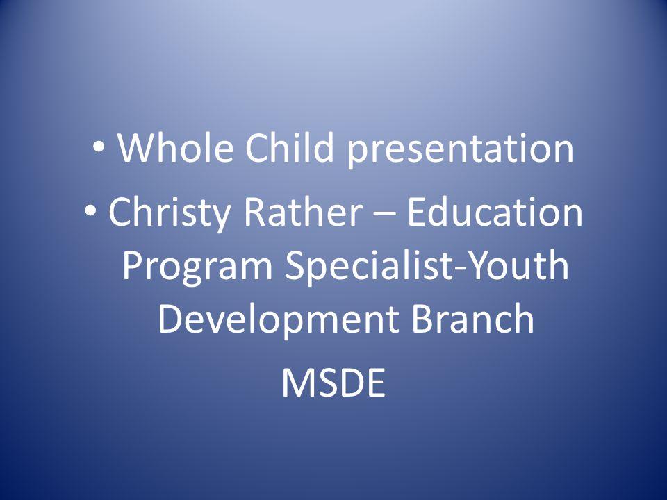Whole Child presentation Christy Rather – Education Program Specialist-Youth Development Branch MSDE