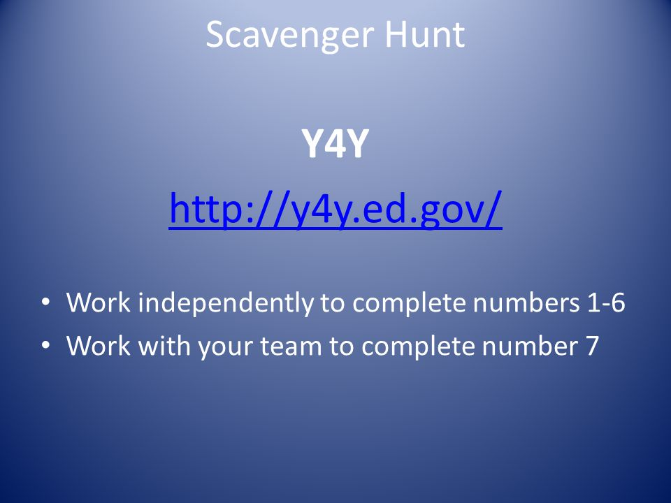 Scavenger Hunt Y4Y http://y4y.ed.gov/ Work independently to complete numbers 1-6 Work with your team to complete number 7