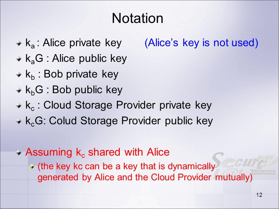 Notation k a : Alice private key (Alices key is not used) k a G : Alice public key k b : Bob private key k b G : Bob public key k c : Cloud Storage Provider private key k c G: Colud Storage Provider public key Assuming k c shared with Alice (the key kc can be a key that is dynamically generated by Alice and the Cloud Provider mutually) 12