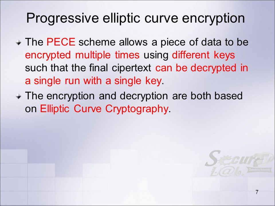 Progressive elliptic curve encryption The PECE scheme allows a piece of data to be encrypted multiple times using different keys such that the final cipertext can be decrypted in a single run with a single key.