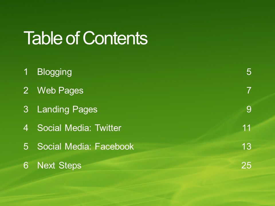 Table of Contents Blogging Web Pages Landing Pages Social Media: Twitter Social Media: Facebook Next Steps 5 7 9 11 13 25