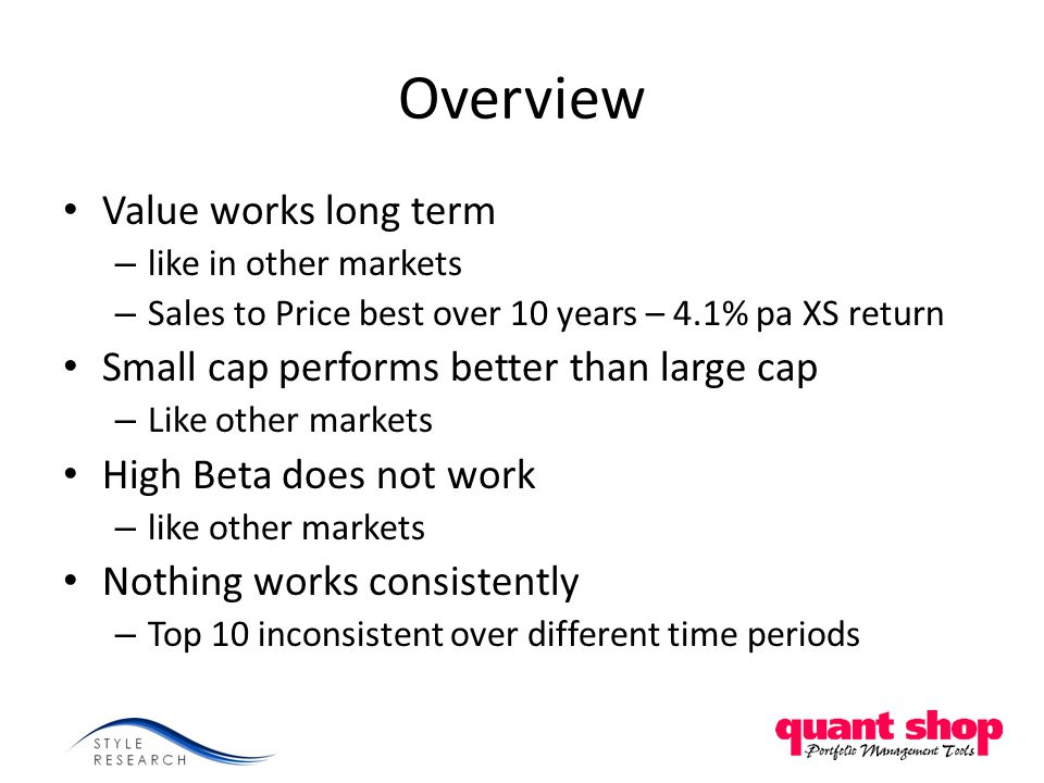 Overview Value works long term – like in other markets – Sales to Price best over 10 years – 4.1% pa XS return Small cap performs better than large cap – Like other markets High Beta does not work – like other markets Nothing works consistently – Top 10 inconsistent over different time periods