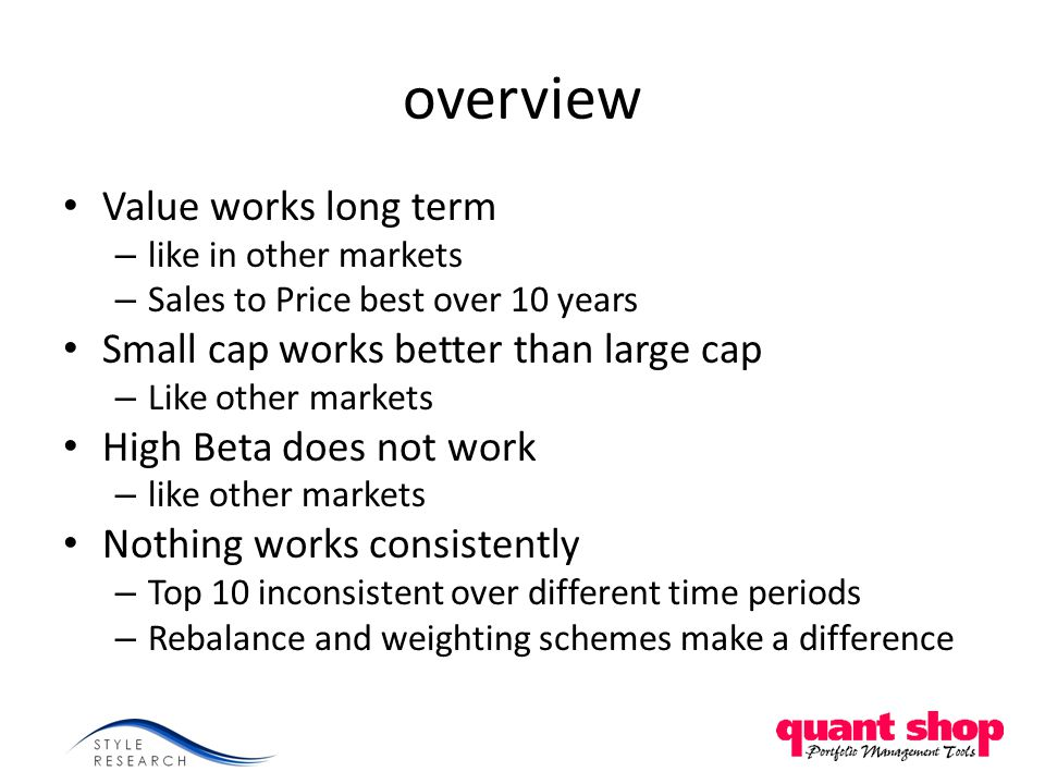 overview Value works long term – like in other markets – Sales to Price best over 10 years Small cap works better than large cap – Like other markets High Beta does not work – like other markets Nothing works consistently – Top 10 inconsistent over different time periods – Rebalance and weighting schemes make a difference