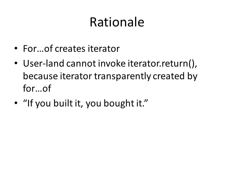 Rationale For…of creates iterator User-land cannot invoke iterator.return(), because iterator transparently created by for…of If you built it, you bou