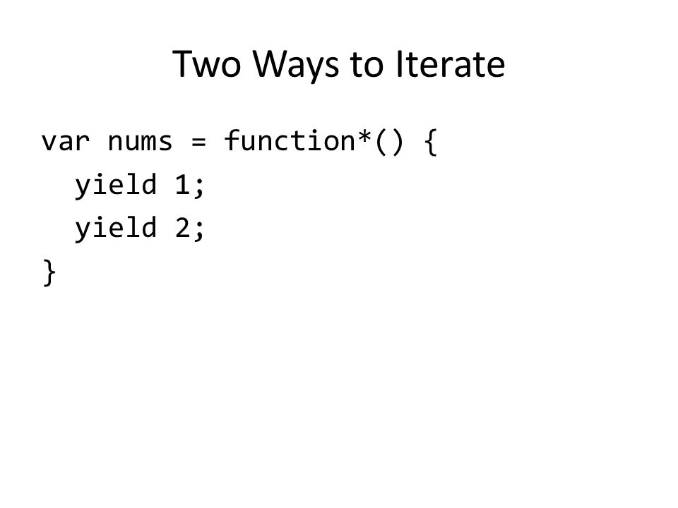 Two Ways to Iterate var nums = function*() { yield 1; yield 2; }