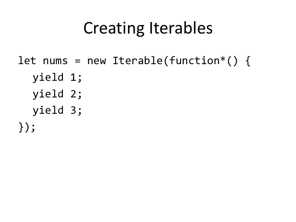 Creating Iterables let nums = new Iterable(function*() { yield 1; yield 2; yield 3; });