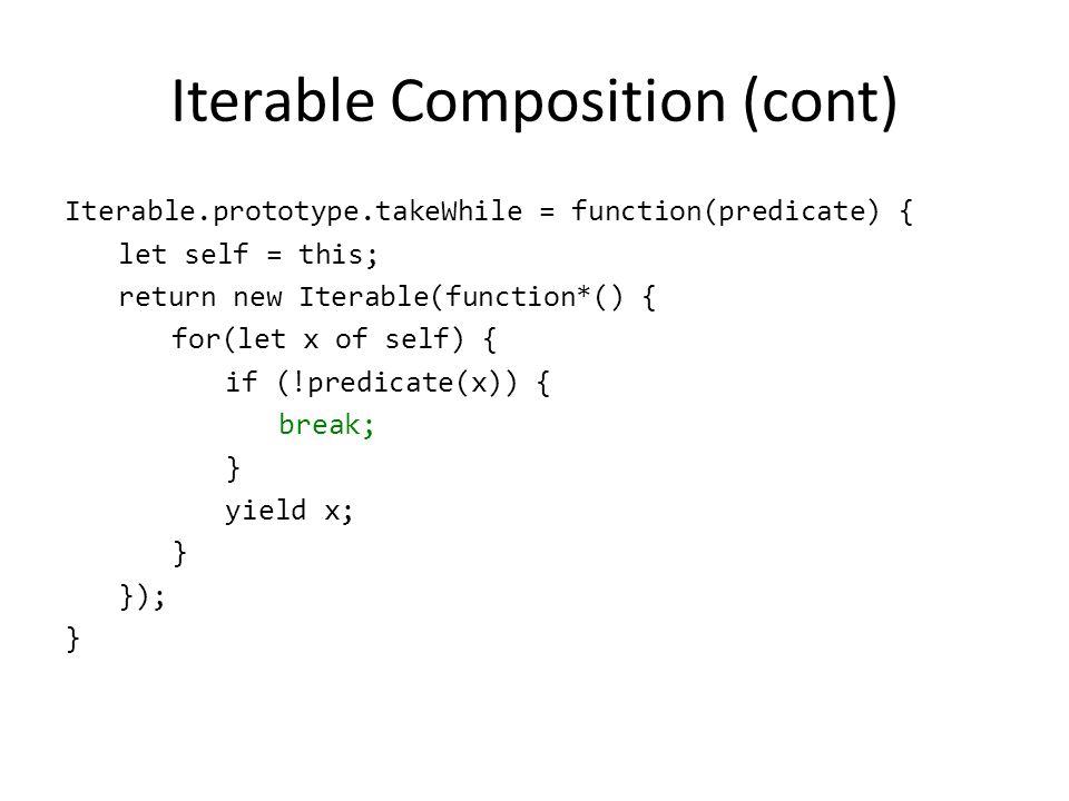 Iterable Composition (cont) Iterable.prototype.takeWhile = function(predicate) { let self = this; return new Iterable(function*() { for(let x of self)