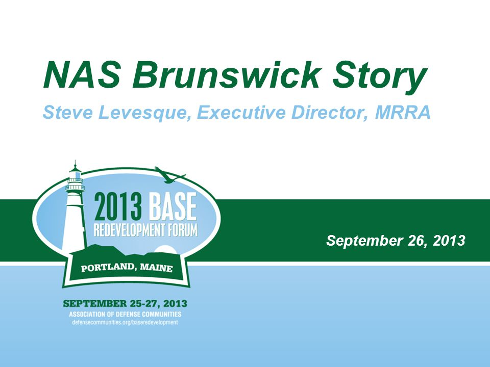 NAS Brunswick Story Steve Levesque, Executive Director, MRRA September 26, 2013