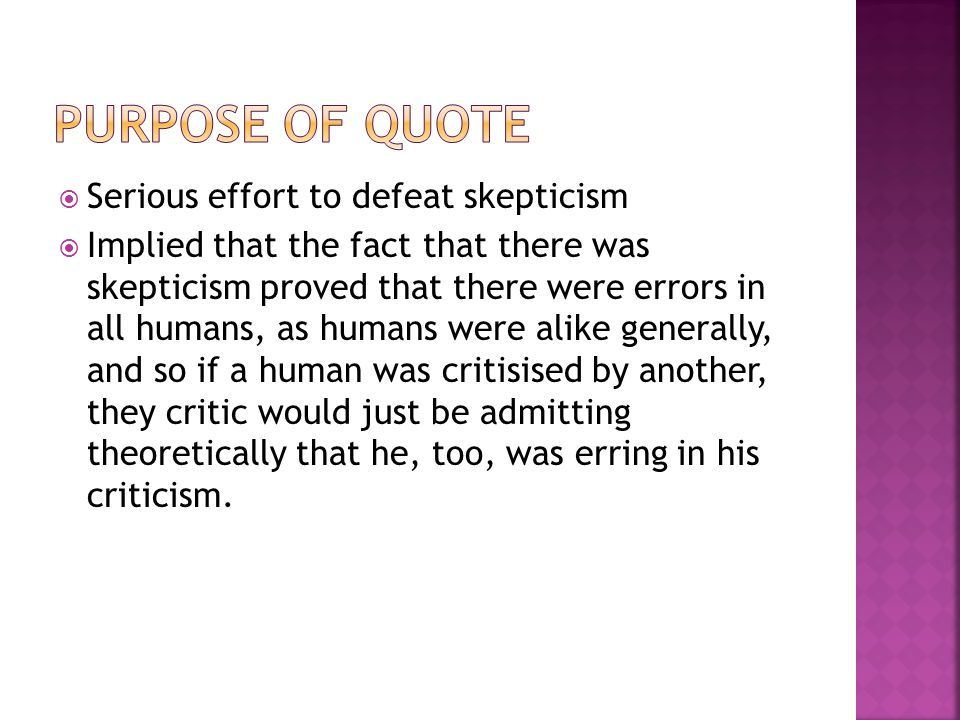 Serious effort to defeat skepticism Implied that the fact that there was skepticism proved that there were errors in all humans, as humans were alike generally, and so if a human was critisised by another, they critic would just be admitting theoretically that he, too, was erring in his criticism.