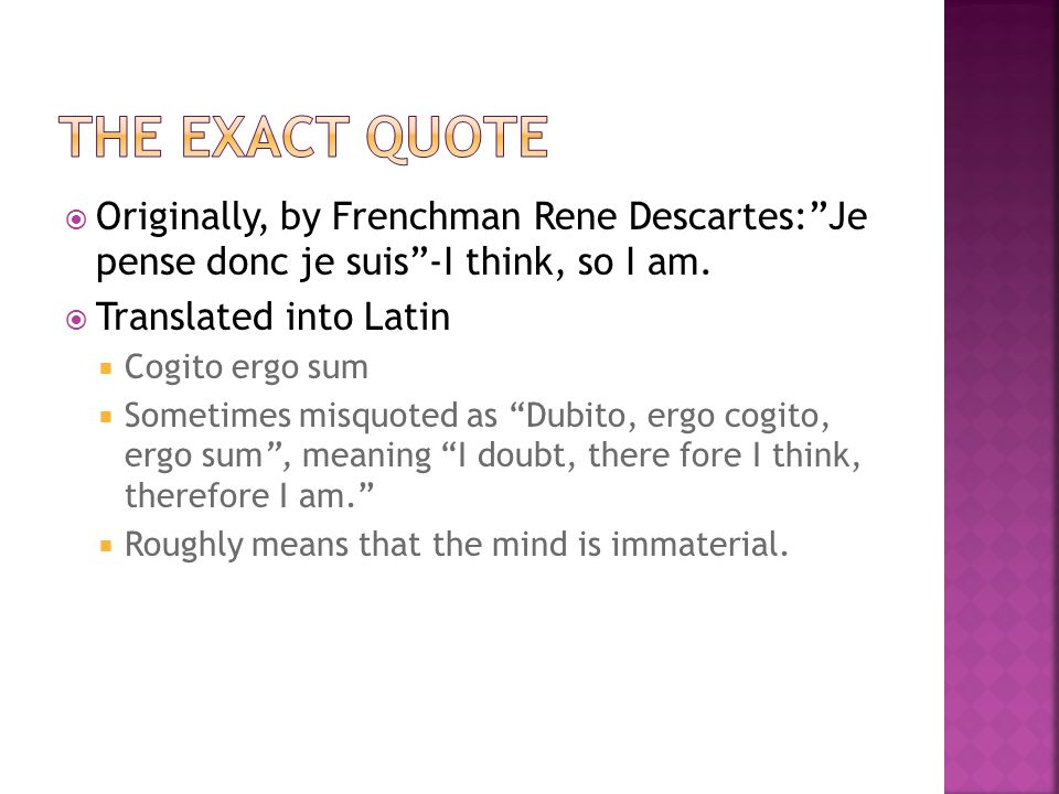Originally, by Frenchman Rene Descartes:Je pense donc je suis-I think, so I am.