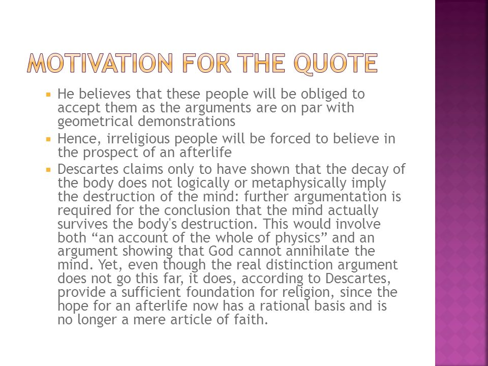He believes that these people will be obliged to accept them as the arguments are on par with geometrical demonstrations Hence, irreligious people will be forced to believe in the prospect of an afterlife Descartes claims only to have shown that the decay of the body does not logically or metaphysically imply the destruction of the mind: further argumentation is required for the conclusion that the mind actually survives the body s destruction.