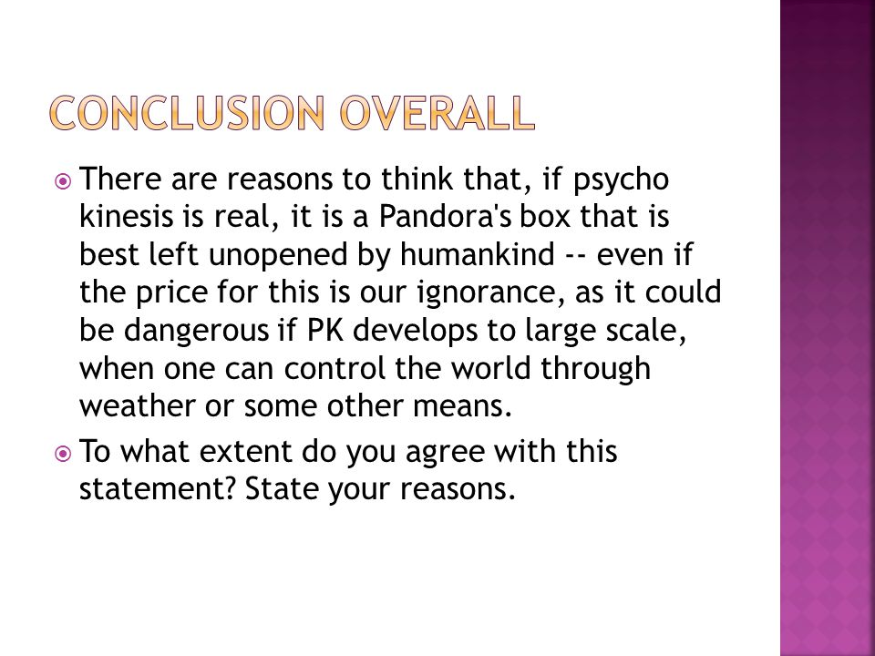 There are reasons to think that, if psycho kinesis is real, it is a Pandora s box that is best left unopened by humankind -- even if the price for this is our ignorance, as it could be dangerous if PK develops to large scale, when one can control the world through weather or some other means.