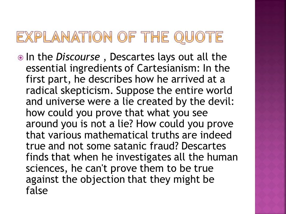 In the Discourse, Descartes lays out all the essential ingredients of Cartesianism: In the first part, he describes how he arrived at a radical skepticism.