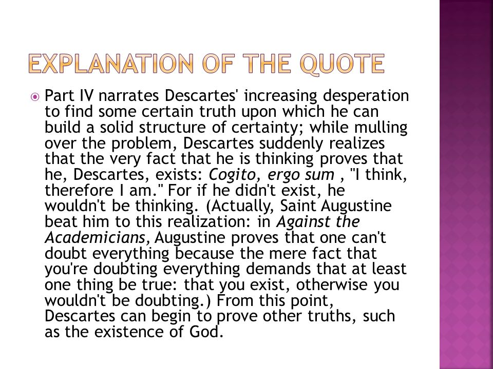Part IV narrates Descartes increasing desperation to find some certain truth upon which he can build a solid structure of certainty; while mulling over the problem, Descartes suddenly realizes that the very fact that he is thinking proves that he, Descartes, exists: Cogito, ergo sum, I think, therefore I am. For if he didn t exist, he wouldn t be thinking.