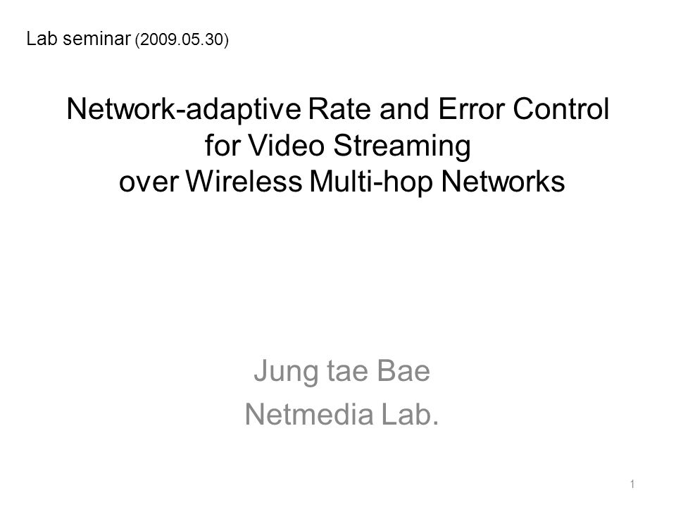 Network-adaptive Rate and Error Control for Video Streaming over Wireless Multi-hop Networks Jung tae Bae Netmedia Lab.
