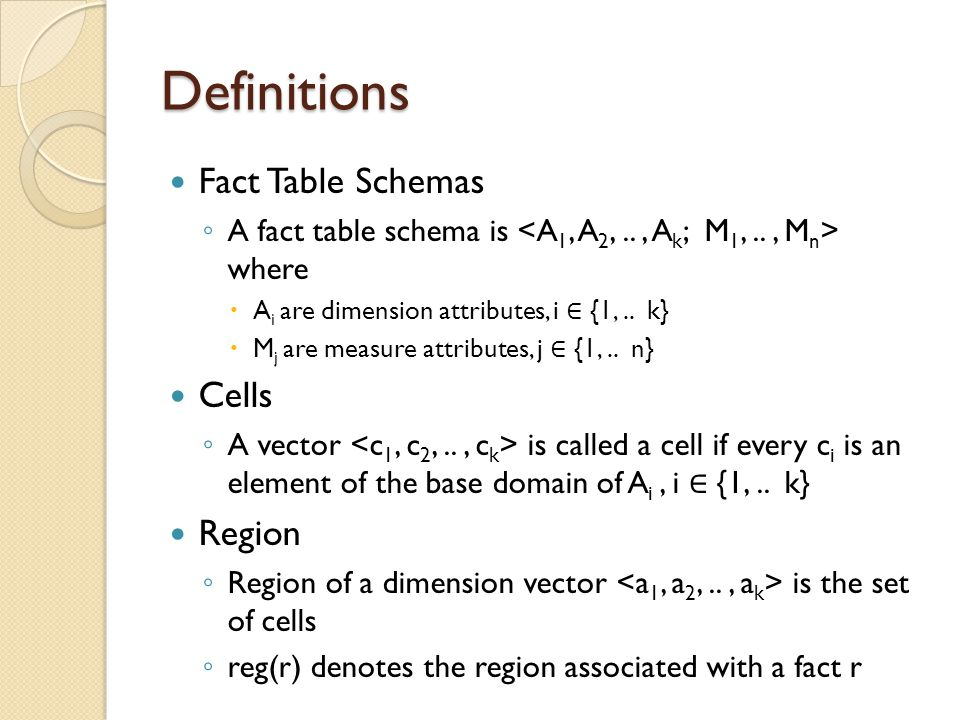 Definitions Fact Table Schemas A fact table schema is where A i are dimension attributes, i {1,.. k} M j are measure attributes, j {1,.. n} Cells A ve