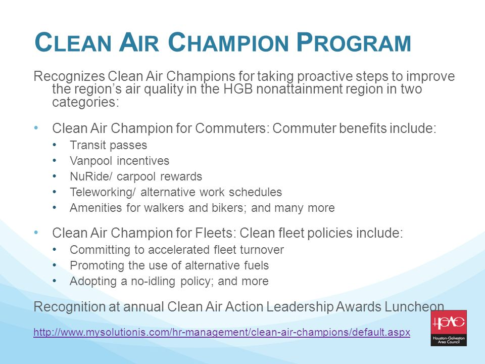 C LEAN A IR C HAMPION P ROGRAM Recognizes Clean Air Champions for taking proactive steps to improve the regions air quality in the HGB nonattainment region in two categories: Clean Air Champion for Commuters: Commuter benefits include: Transit passes Vanpool incentives NuRide/ carpool rewards Teleworking/ alternative work schedules Amenities for walkers and bikers; and many more Clean Air Champion for Fleets: Clean fleet policies include: Committing to accelerated fleet turnover Promoting the use of alternative fuels Adopting a no-idling policy; and more Recognition at annual Clean Air Action Leadership Awards Luncheon http://www.mysolutionis.com/hr-management/clean-air-champions/default.aspx