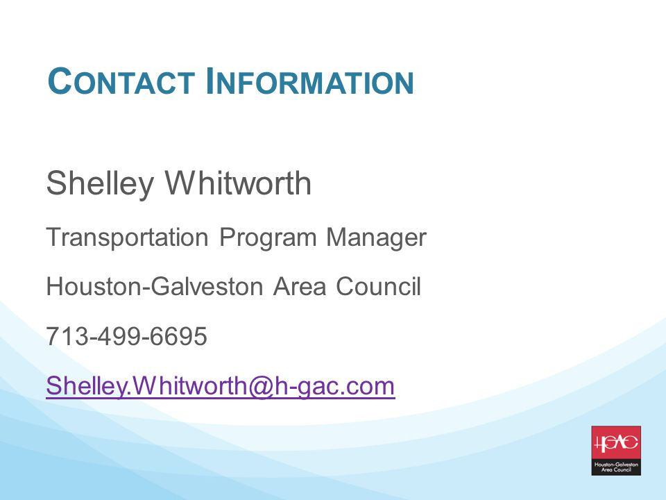C ONTACT I NFORMATION Shelley Whitworth Transportation Program Manager Houston-Galveston Area Council 713-499-6695 Shelley.Whitworth@h-gac.com