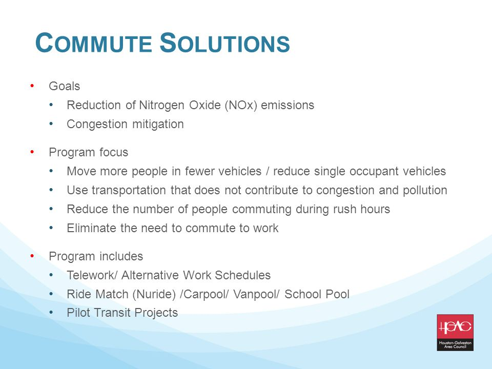 C OMMUTE S OLUTIONS Goals Reduction of Nitrogen Oxide (NOx) emissions Congestion mitigation Program focus Move more people in fewer vehicles / reduce single occupant vehicles Use transportation that does not contribute to congestion and pollution Reduce the number of people commuting during rush hours Eliminate the need to commute to work Program includes Telework/ Alternative Work Schedules Ride Match (Nuride) /Carpool/ Vanpool/ School Pool Pilot Transit Projects