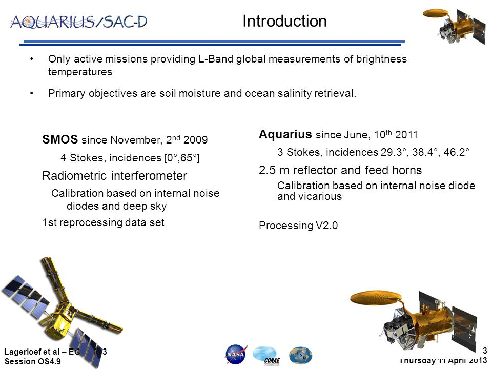 3 Thursday 11 April 2013 Lagerloef et al – EGU 2013 Session OS4.9 Introduction Only active missions providing L-Band global measurements of brightness temperatures Primary objectives are soil moisture and ocean salinity retrieval.