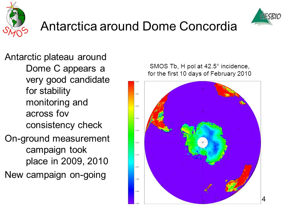 Antarctica around Dome Concordia Antarctic plateau around Dome C appears a very good candidate for stability monitoring and across fov consistency check On-ground measurement campaign took place in 2009, 2010 New campaign on-going SMOS Tb, H pol at 42.5° incidence, for the first 10 days of February 2010 4