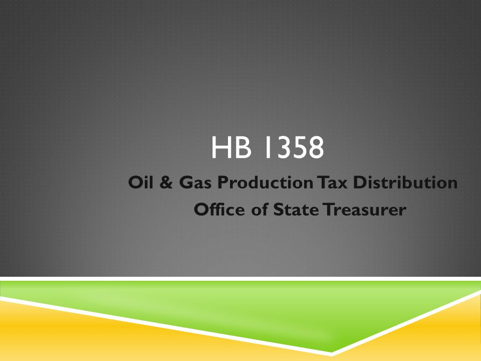 HB 1358 Oil & Gas Production Tax Distribution Office of State Treasurer
