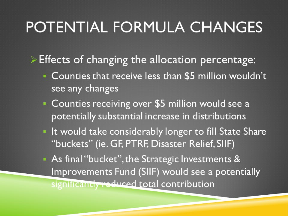 POTENTIAL FORMULA CHANGES Effects of changing the allocation percentage: Counties that receive less than $5 million wouldnt see any changes Counties receiving over $5 million would see a potentially substantial increase in distributions It would take considerably longer to fill State Share buckets (ie.