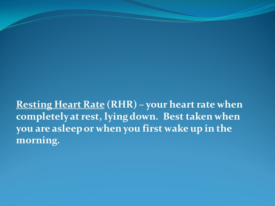 Resting Heart Rate (RHR) – your heart rate when completely at rest, lying down. Best taken when you are asleep or when you first wake up in the mornin
