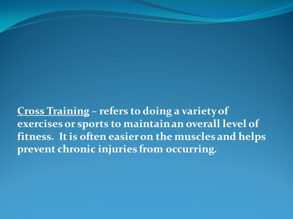 Cross Training – refers to doing a variety of exercises or sports to maintain an overall level of fitness. It is often easier on the muscles and helps