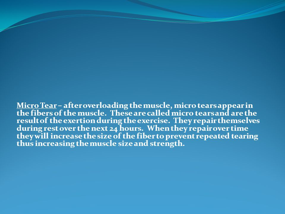 Micro Tear – after overloading the muscle, micro tears appear in the fibers of the muscle. These are called micro tears and are the result of the exer