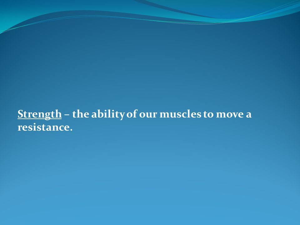 Strength – the ability of our muscles to move a resistance.
