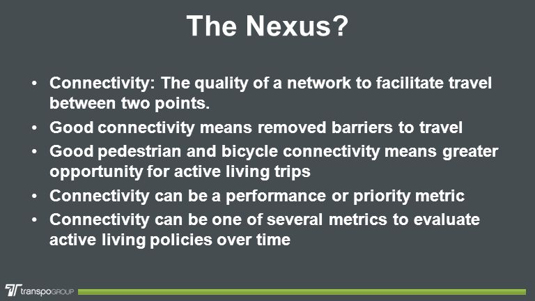 The Nexus? Connectivity: The quality of a network to facilitate travel between two points. Good connectivity means removed barriers to travel Good ped
