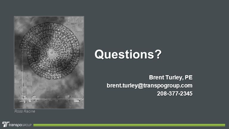 Questions Brent Turley, PE brent.turley@transpogroup.com208-377-2345 Ross Racine