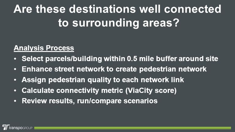 Are these destinations well connected to surrounding areas? Analysis Process Select parcels/building within 0.5 mile buffer around site Enhance street