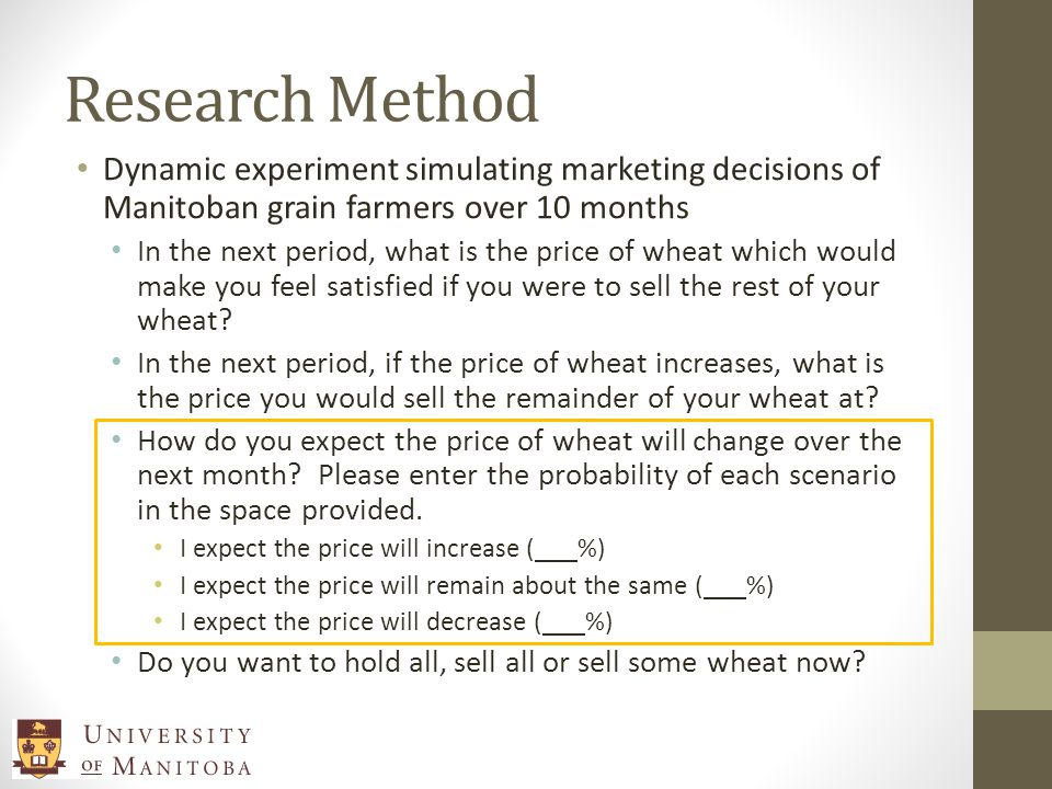 Research Method Dynamic experiment simulating marketing decisions of Manitoban grain farmers over 10 months In the next period, what is the price of wheat which would make you feel satisfied if you were to sell the rest of your wheat.