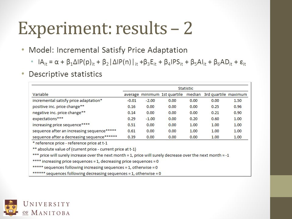 Experiment: results – 2 Model: Incremental Satisfy Price Adaptation IA it = α + β 1 ΔIP(p) it + β 2 |ΔIP(n)| it +β 3 E it + β 4 IPS it + β 5 AI it + β 6 AD it + ε it Descriptive statistics