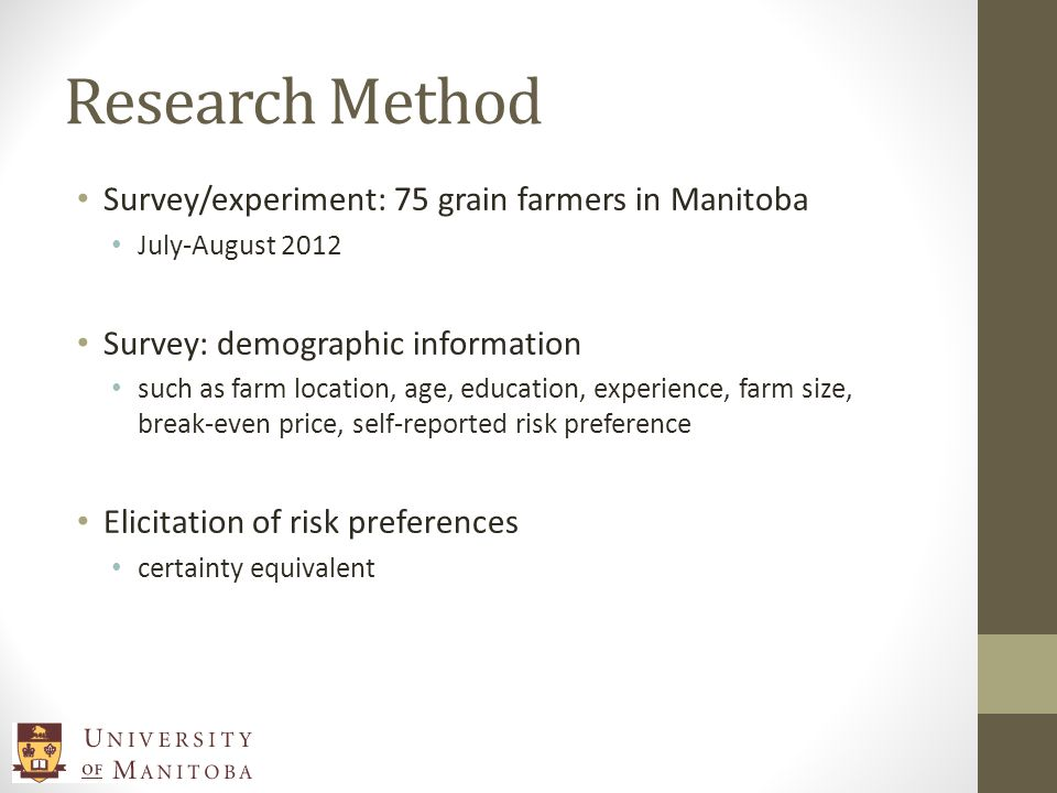 Research Method Survey/experiment: 75 grain farmers in Manitoba July-August 2012 Survey: demographic information such as farm location, age, education, experience, farm size, break-even price, self-reported risk preference Elicitation of risk preferences certainty equivalent