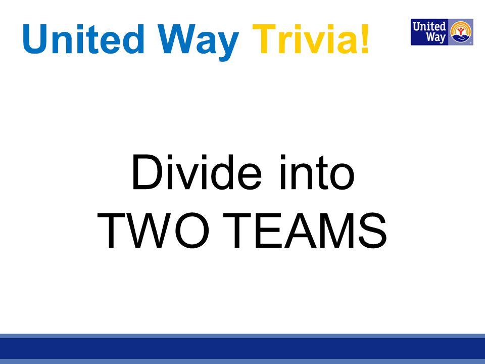 United Way Trivia! Divide into TWO TEAMS
