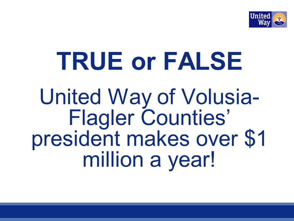 TRUE or FALSE United Way of Volusia- Flagler Counties president makes over $1 million a year!
