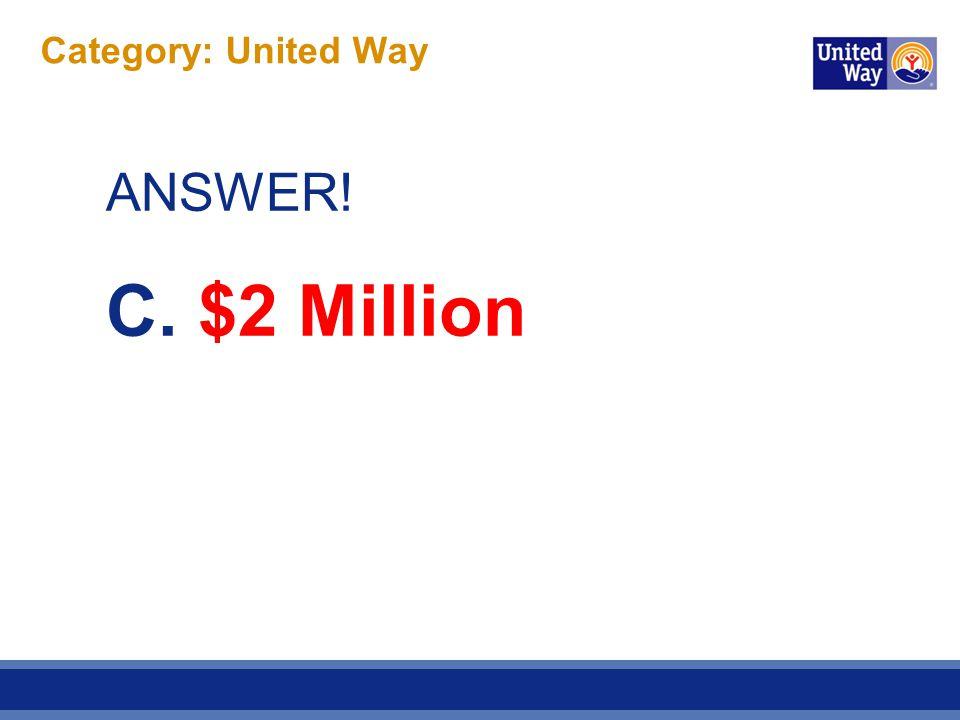 Category: United Way ANSWER! C. $2 Million