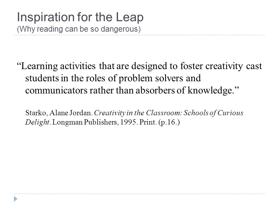 Inspiration for the Leap (Why reading can be so dangerous) Learning activities that are designed to foster creativity cast students in the roles of problem solvers and communicators rather than absorbers of knowledge.