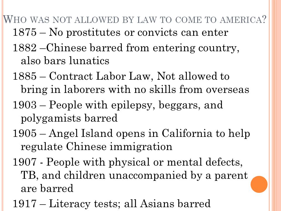W HO WAS NOT ALLOWED BY LAW TO COME TO AMERICA ? 1875 – No prostitutes or convicts can enter 1882 –Chinese barred from entering country, also bars lun