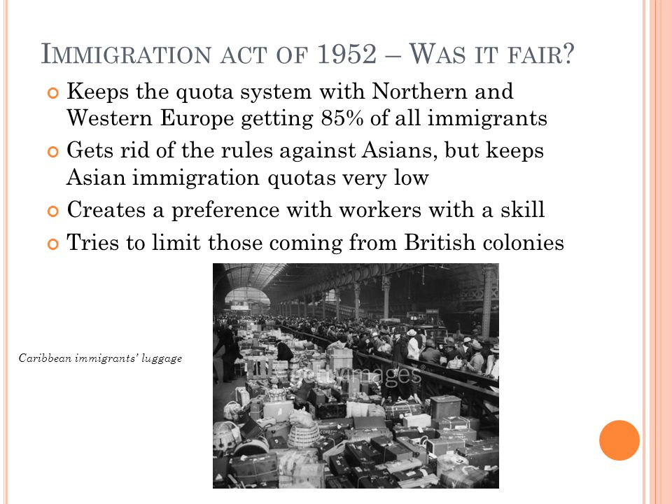 I MMIGRATION ACT OF 1952 – W AS IT FAIR ? Keeps the quota system with Northern and Western Europe getting 85% of all immigrants Gets rid of the rules