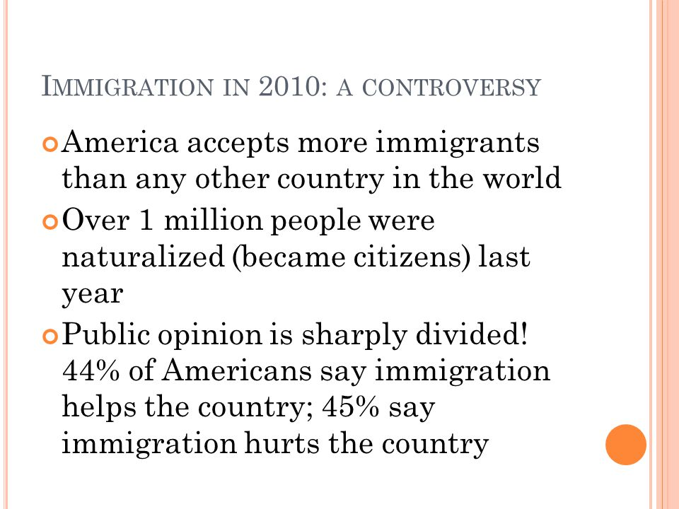 I MMIGRATION IN 2010: A CONTROVERSY America accepts more immigrants than any other country in the world Over 1 million people were naturalized (became