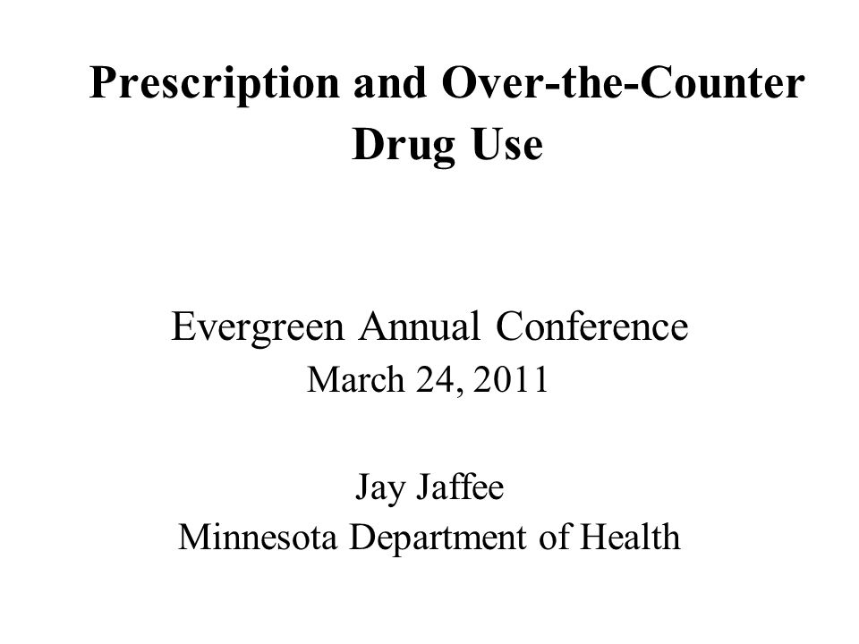 Prescription and Over-the-Counter Drug Use Evergreen Annual Conference March 24, 2011 Jay Jaffee Minnesota Department of Health